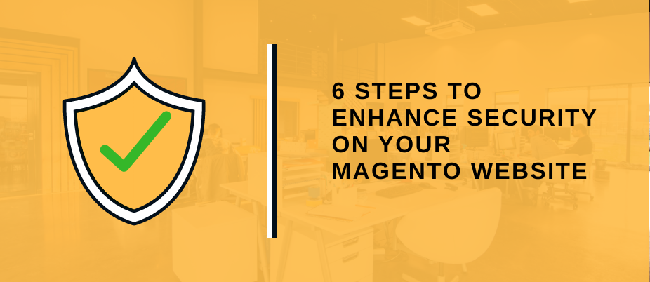6 STEPS TO ENHANCE SECURITY ON YOUR MAGENTO WEBSITE